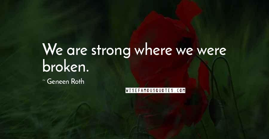 Geneen Roth quotes: We are strong where we were broken.