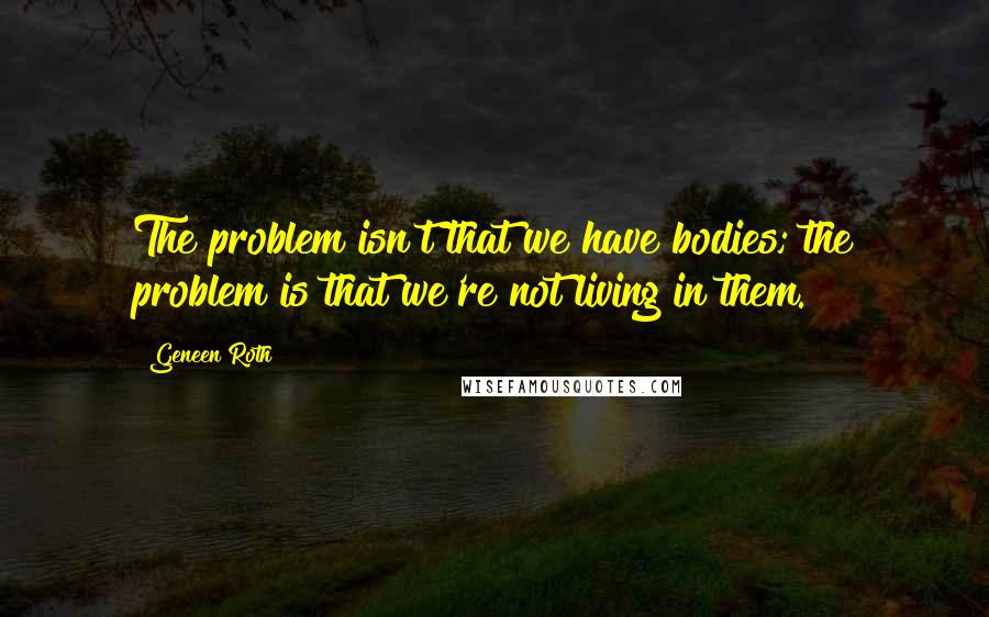 Geneen Roth quotes: The problem isn't that we have bodies; the problem is that we're not living in them.