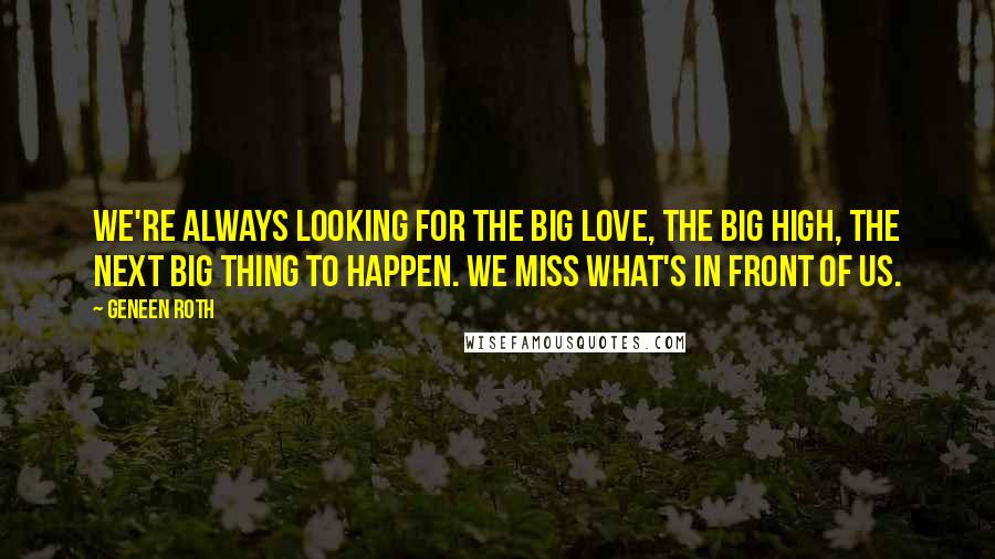 Geneen Roth quotes: We're always looking for the Big Love, the Big High, the next Big Thing to happen. We miss what's in front of us.