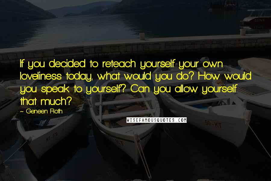 Geneen Roth quotes: If you decided to reteach yourself your own loveliness today, what would you do? How would you speak to yourself? Can you allow yourself that much?