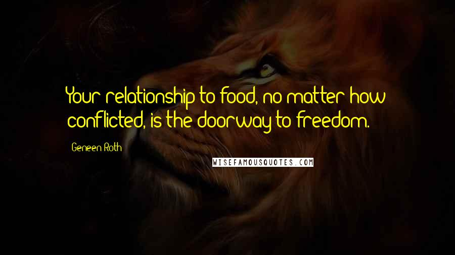 Geneen Roth quotes: Your relationship to food, no matter how conflicted, is the doorway to freedom.