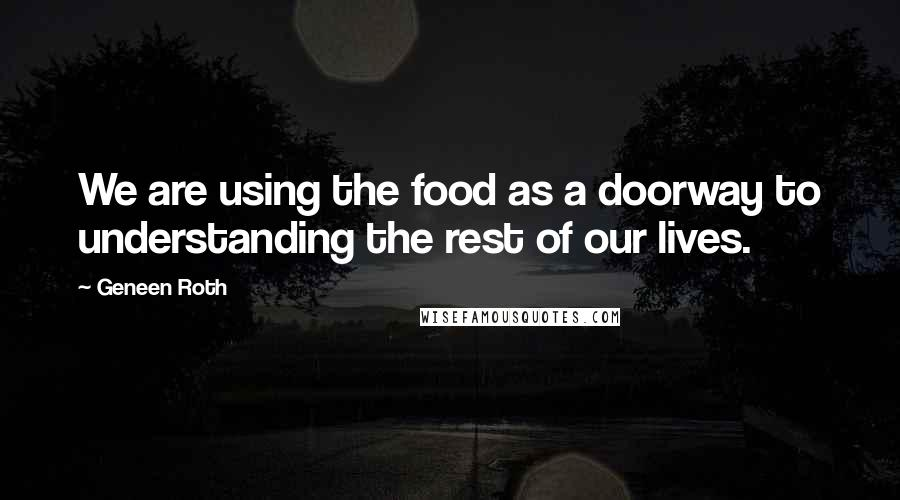 Geneen Roth quotes: We are using the food as a doorway to understanding the rest of our lives.