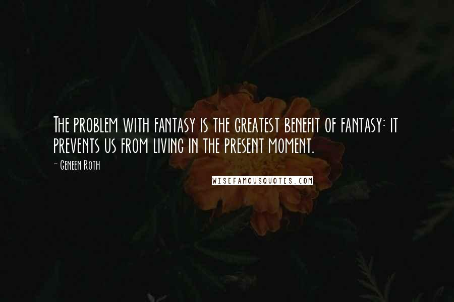 Geneen Roth quotes: The problem with fantasy is the greatest benefit of fantasy: it prevents us from living in the present moment.