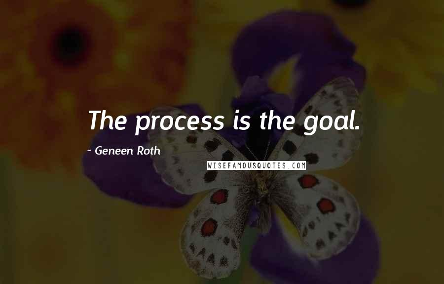 Geneen Roth quotes: The process is the goal.