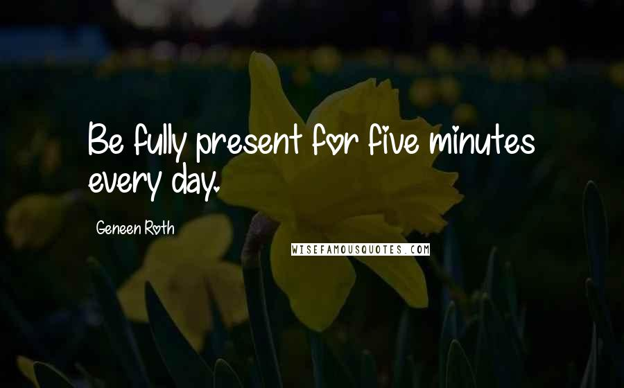 Geneen Roth quotes: Be fully present for five minutes every day.
