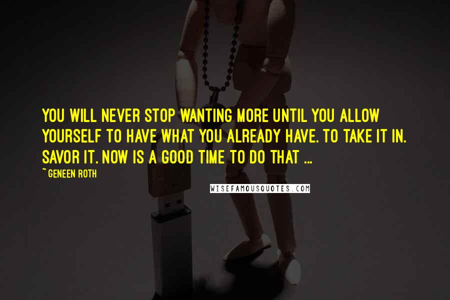 Geneen Roth quotes: You will never stop wanting more until you allow yourself to have what you already have. To take it in. Savor it. Now is a good time to do that