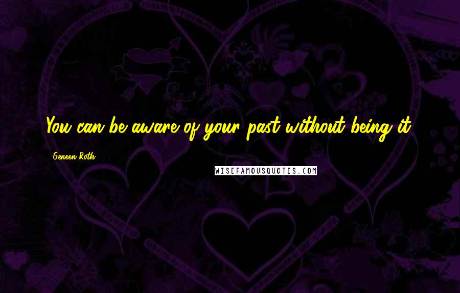 Geneen Roth quotes: You can be aware of your past without being it.