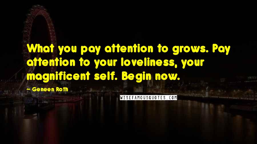 Geneen Roth quotes: What you pay attention to grows. Pay attention to your loveliness, your magnificent self. Begin now.