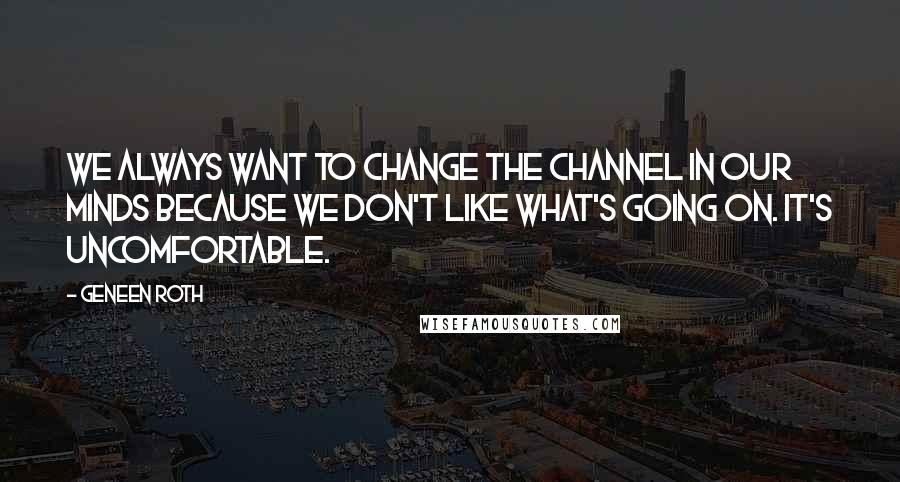 Geneen Roth quotes: We always want to change the channel in our minds because we don't like what's going on. It's uncomfortable.