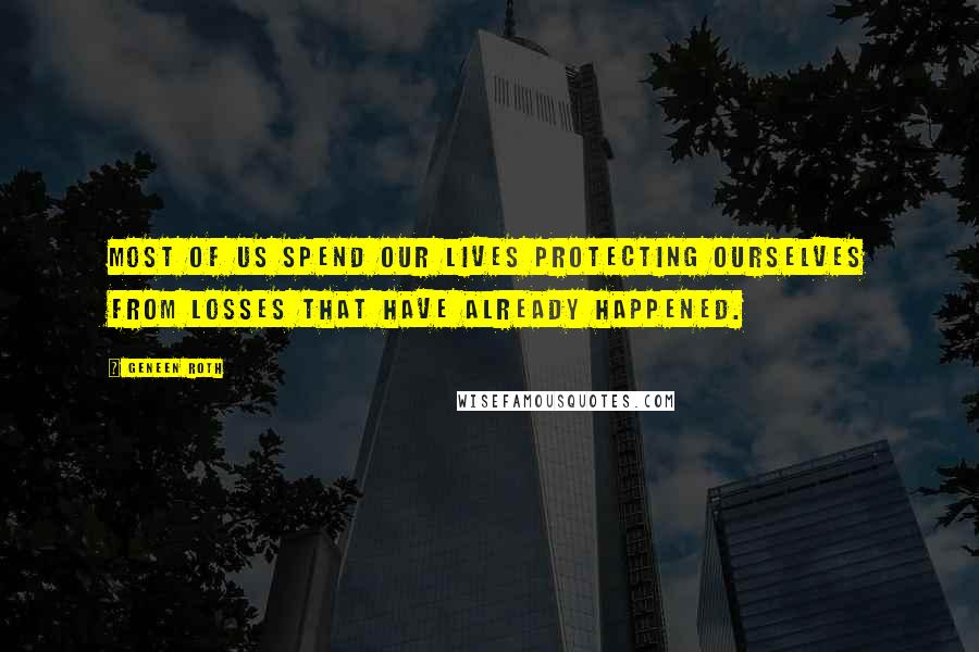 Geneen Roth quotes: Most of us spend our lives protecting ourselves from losses that have already happened.