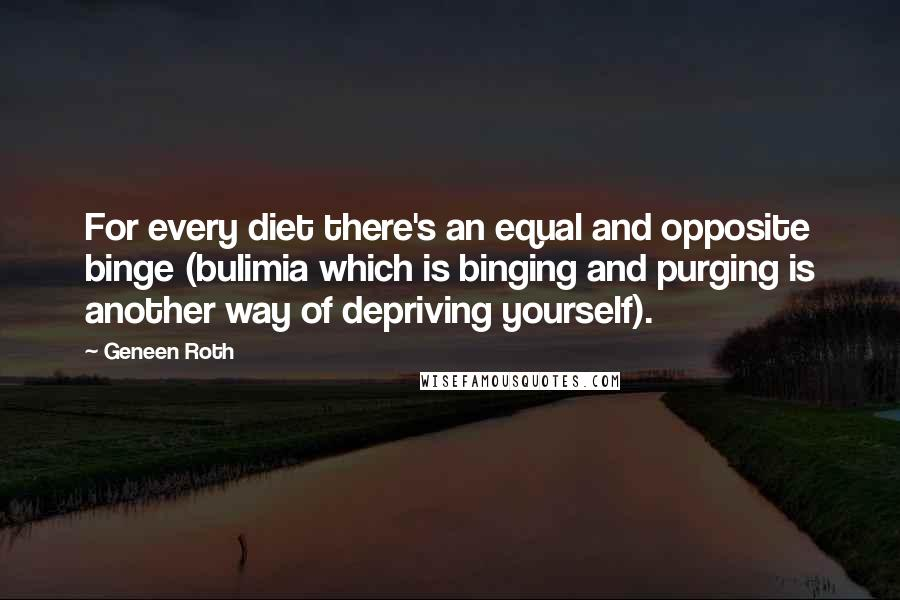 Geneen Roth quotes: For every diet there's an equal and opposite binge (bulimia which is binging and purging is another way of depriving yourself).