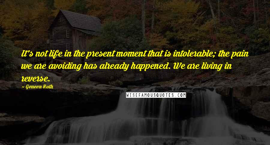 Geneen Roth quotes: It's not life in the present moment that is intolerable; the pain we are avoiding has already happened. We are living in reverse.