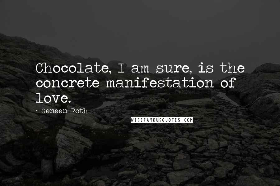 Geneen Roth quotes: Chocolate, I am sure, is the concrete manifestation of love.