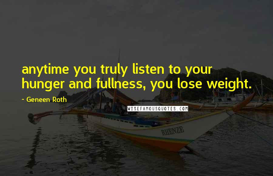 Geneen Roth quotes: anytime you truly listen to your hunger and fullness, you lose weight.
