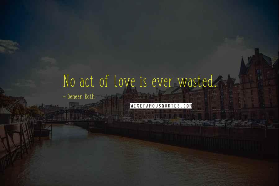 Geneen Roth quotes: No act of love is ever wasted.
