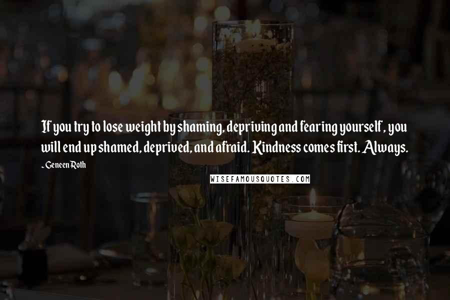 Geneen Roth quotes: If you try to lose weight by shaming, depriving and fearing yourself, you will end up shamed, deprived, and afraid. Kindness comes first. Always.