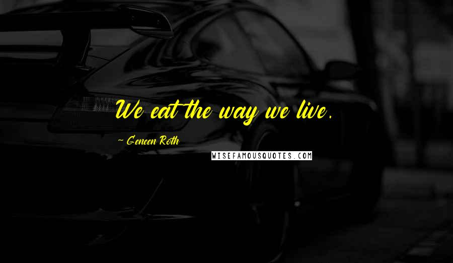Geneen Roth quotes: We eat the way we live.