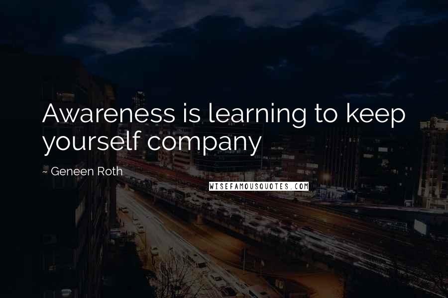 Geneen Roth quotes: Awareness is learning to keep yourself company