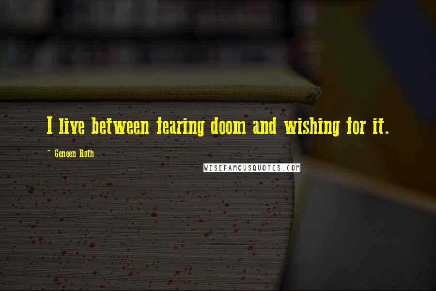 Geneen Roth quotes: I live between fearing doom and wishing for it.