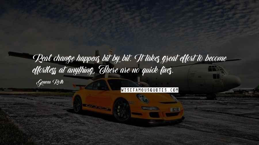 Geneen Roth quotes: Real change happens bit by bit. It takes great effort to become effortless at anything. There are no quick fixes.