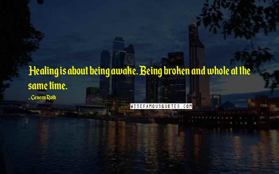 Geneen Roth quotes: Healing is about being awake. Being broken and whole at the same time.