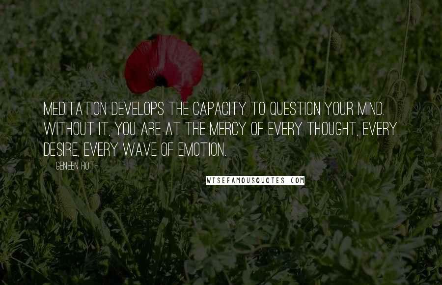 Geneen Roth quotes: Meditation develops the capacity to question your mind. Without it, you are at the mercy of every thought, every desire, every wave of emotion.