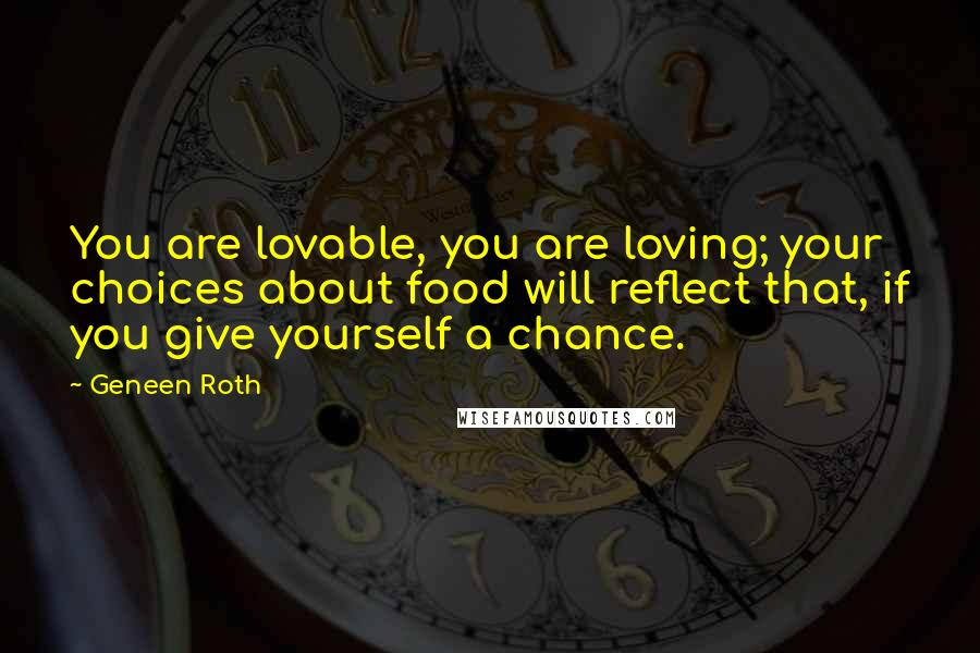 Geneen Roth quotes: You are lovable, you are loving; your choices about food will reflect that, if you give yourself a chance.