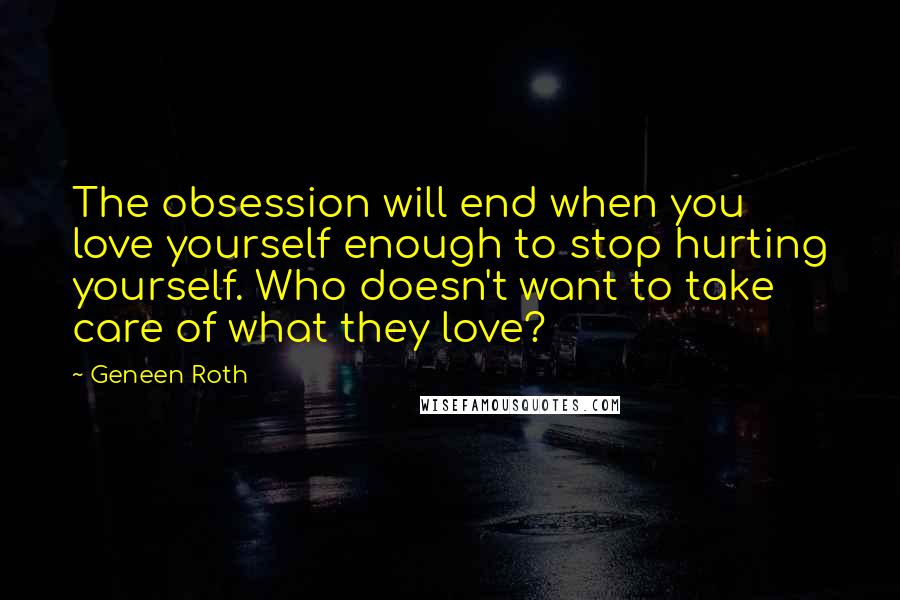 Geneen Roth quotes: The obsession will end when you love yourself enough to stop hurting yourself. Who doesn't want to take care of what they love?