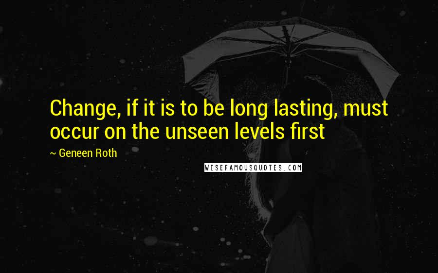 Geneen Roth quotes: Change, if it is to be long lasting, must occur on the unseen levels first