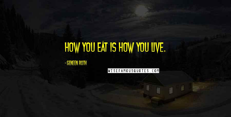 Geneen Roth quotes: How you eat is how you live.