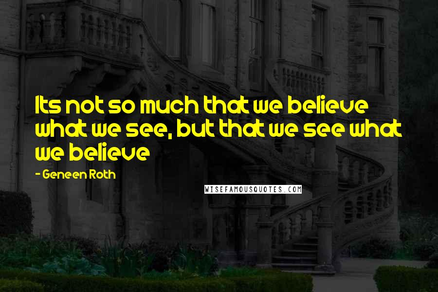 Geneen Roth quotes: Its not so much that we believe what we see, but that we see what we believe