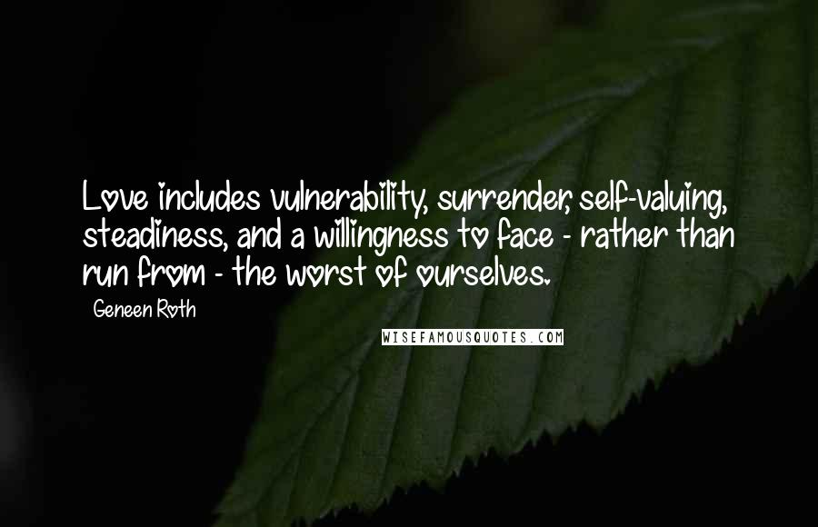 Geneen Roth quotes: Love includes vulnerability, surrender, self-valuing, steadiness, and a willingness to face - rather than run from - the worst of ourselves.
