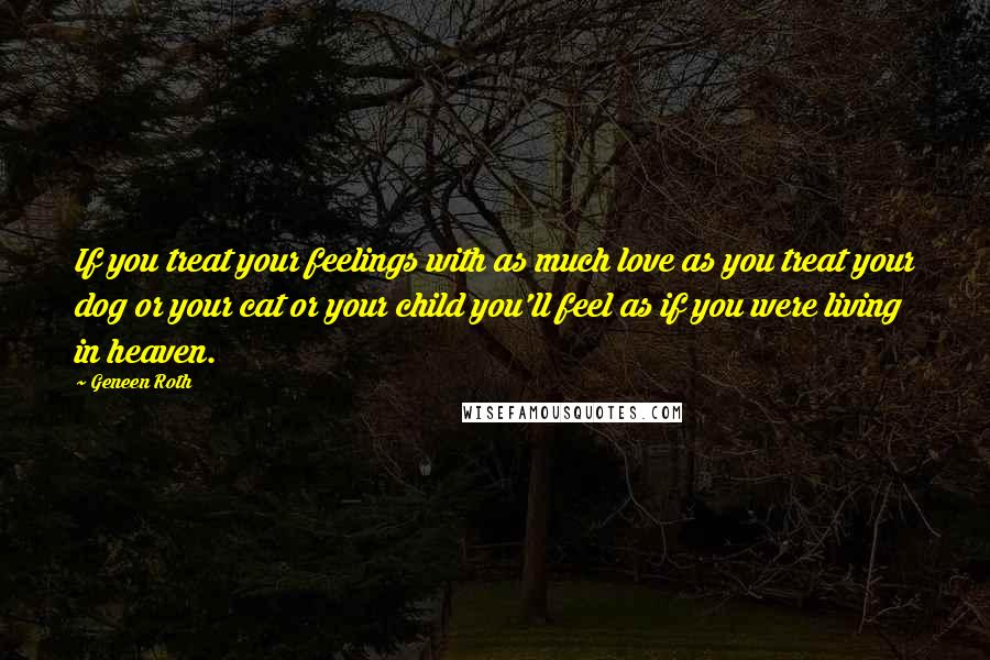 Geneen Roth quotes: If you treat your feelings with as much love as you treat your dog or your cat or your child you'll feel as if you were living in heaven.