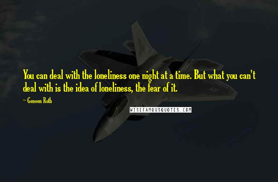 Geneen Roth quotes: You can deal with the loneliness one night at a time. But what you can't deal with is the idea of loneliness, the fear of it.