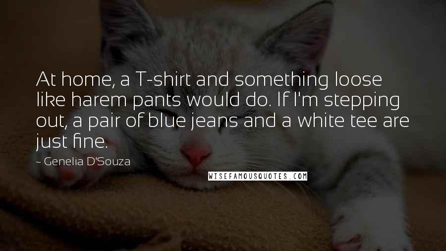 Genelia D'Souza quotes: At home, a T-shirt and something loose like harem pants would do. If I'm stepping out, a pair of blue jeans and a white tee are just fine.
