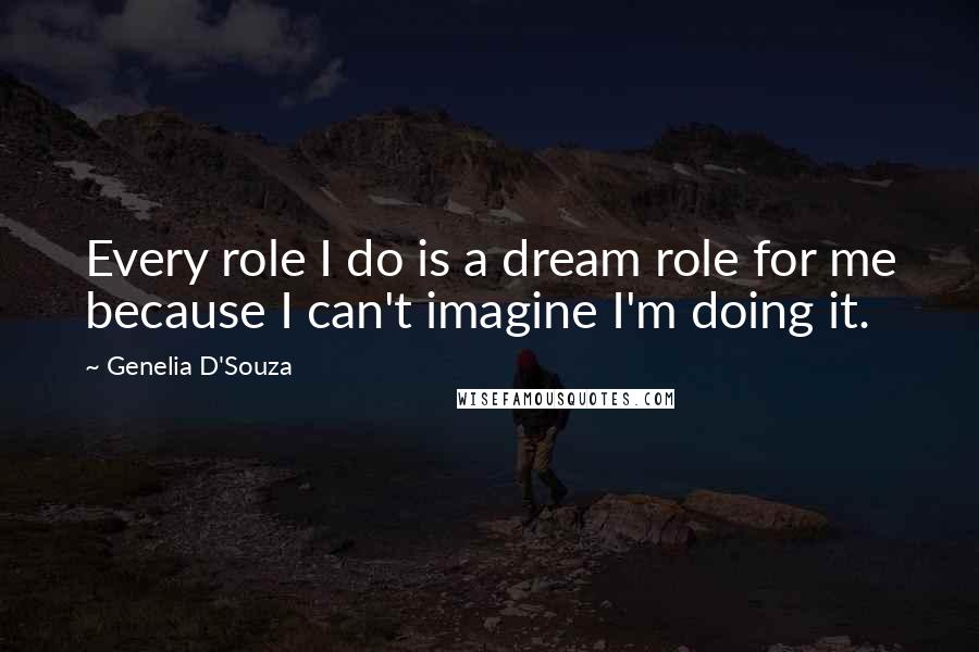 Genelia D'Souza quotes: Every role I do is a dream role for me because I can't imagine I'm doing it.