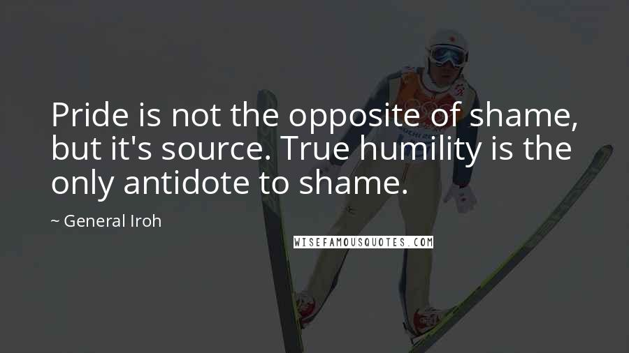 General Iroh quotes: Pride is not the opposite of shame, but it's source. True humility is the only antidote to shame.