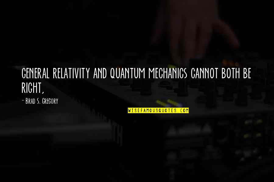 General Relativity Quotes By Brad S. Gregory: general relativity and quantum mechanics cannot both be