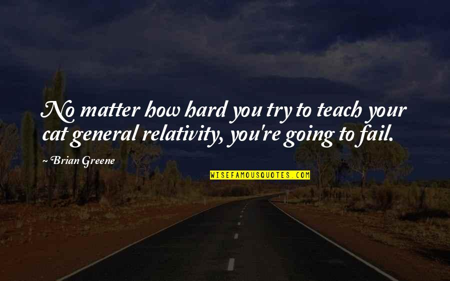 General Relativity Quotes By Brian Greene: No matter how hard you try to teach