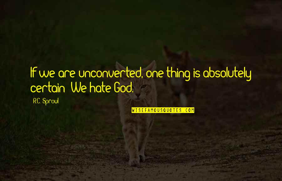 General Staal Quotes By R.C. Sproul: If we are unconverted, one thing is absolutely
