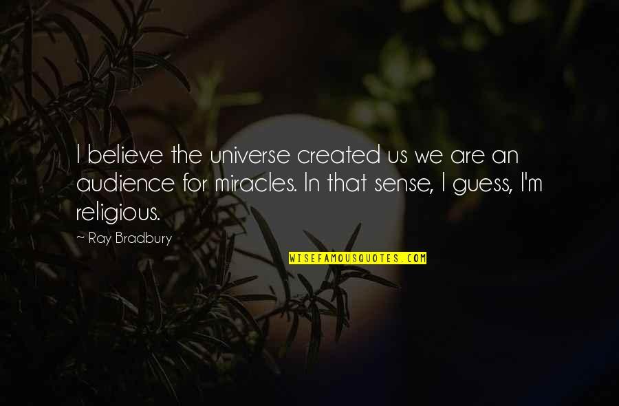 General Tadamichi Kuribayashi Quotes By Ray Bradbury: I believe the universe created us we are