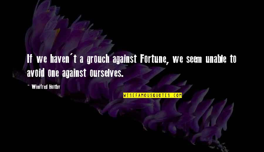 General Tadamichi Kuribayashi Quotes By Winifred Holtby: If we haven't a grouch against Fortune, we
