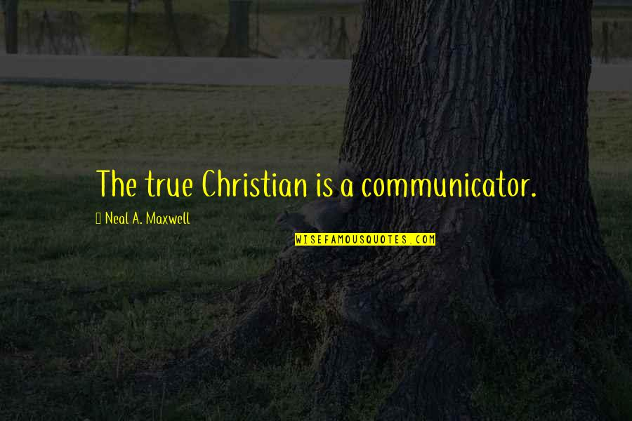 General Welsh Quotes By Neal A. Maxwell: The true Christian is a communicator.