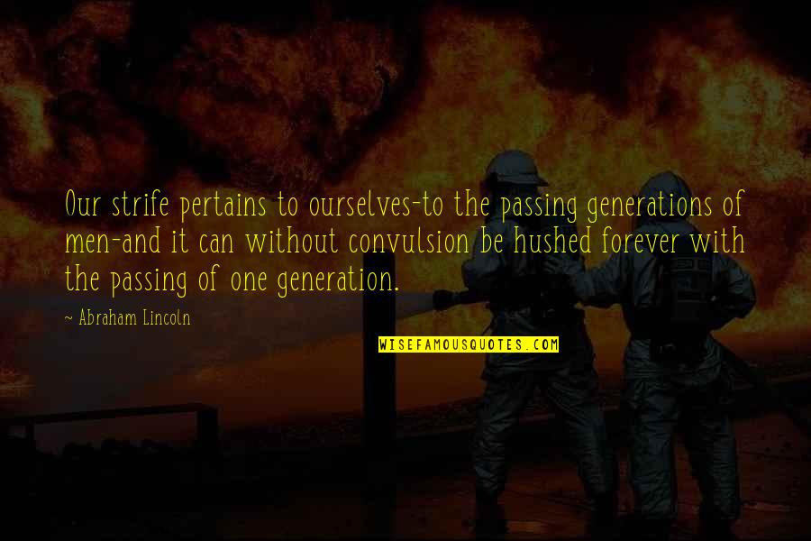 Generation Quotes By Abraham Lincoln: Our strife pertains to ourselves-to the passing generations