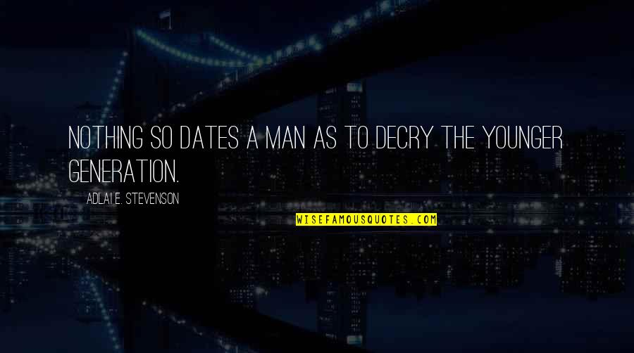 Generation Quotes By Adlai E. Stevenson: Nothing so dates a man as to decry