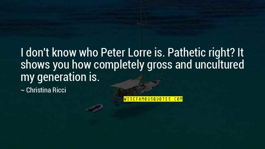 Generation Quotes By Christina Ricci: I don't know who Peter Lorre is. Pathetic