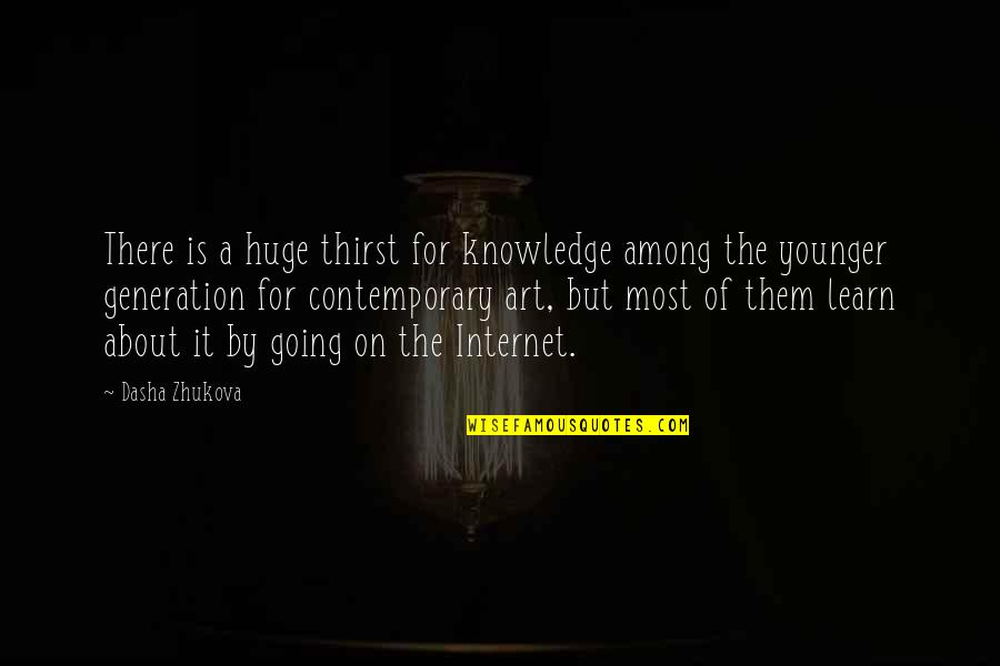 Generation Quotes By Dasha Zhukova: There is a huge thirst for knowledge among