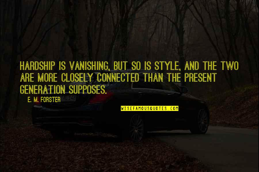Generation Quotes By E. M. Forster: Hardship is vanishing, but so is style, and