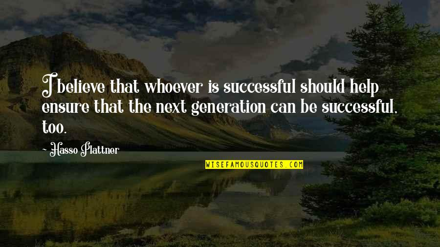 Generation Quotes By Hasso Plattner: I believe that whoever is successful should help