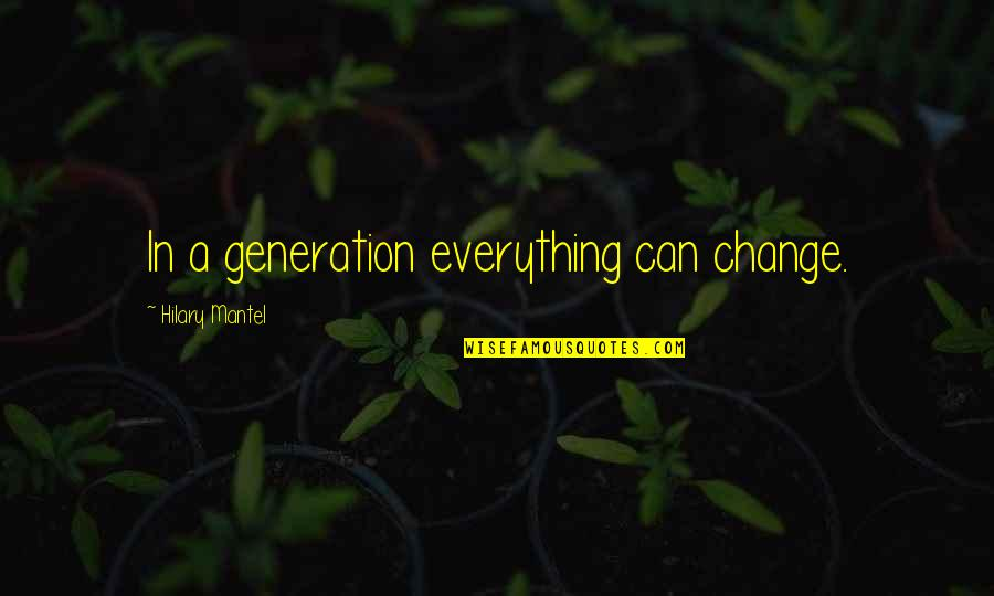 Generation Quotes By Hilary Mantel: In a generation everything can change.